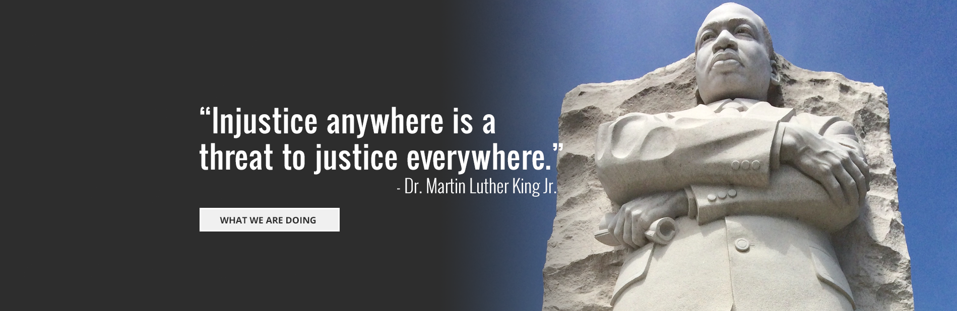 "A photo of the Dr. King memorial with a quote overlaid: ""Injustice anywhere is a threat to justice everywhere."" - Dr. Martin Luther King Jr.  Follow the link to learn more about what we are doing."