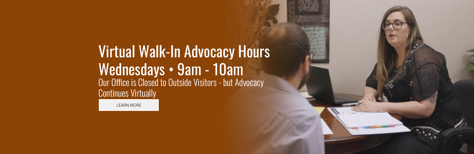 Virtual Walk-in Advocacy Hours - Wednesdays 9-10am - Office closed to outside visitors - advocacy continues virtually. Learn More