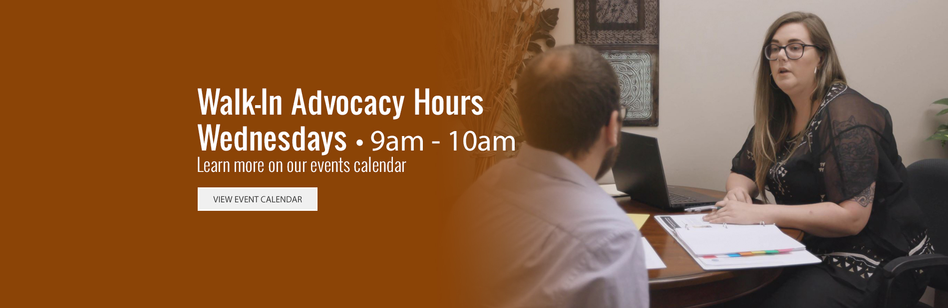 Walk-in Advocacy Hours - Wednesdays - 9am - 10am - Follow the link to learn more on our events calendar.